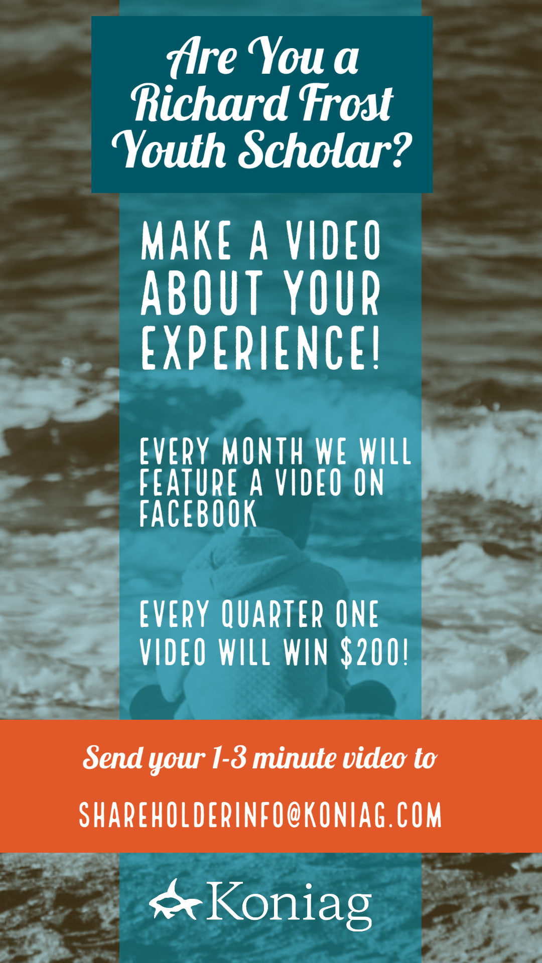 Richard Frost Youth Scholars are invited to make a video about their experience.   A video will be featured each month, and each quarter one video will win $200.   Send questions and video submissions to shareholderinfo@koniag.com